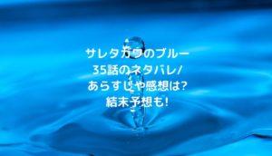 サレタガワのブルー35話のネタバレ/あらすじや感想は?結末予想も!