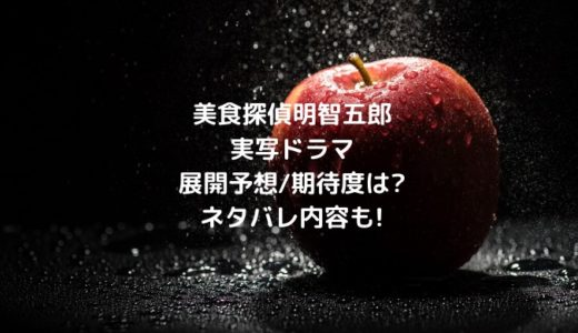 美食探偵明智五郎実写ドラマ展開予想/期待度は?ネタバレ内容も!