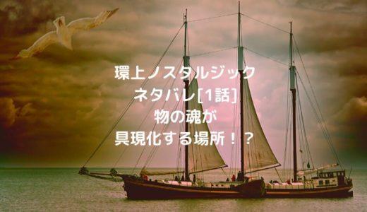 環上ノスタルジックネタバレ[1話]物の魂が具現化する場所!?