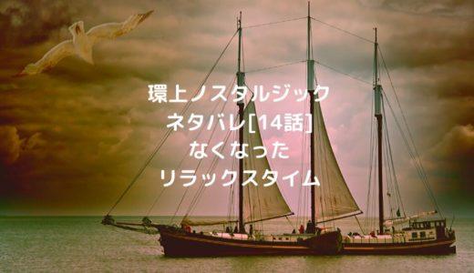 環上ノスタルジックネタバレ[14話]なくなったリラックスタイム