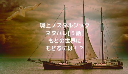 環上ノスタルジックネタバレ[5話]もとの世界にもどるには!?