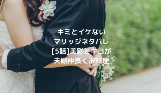 キミとイケないマリッジネタバレ[5話]美影とキヨが夫婦仲良くお料理
