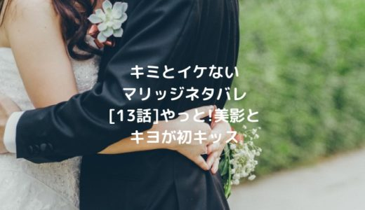 キミとイケないマリッジネタバレ[13話]やっと!美影とキヨが初キッス