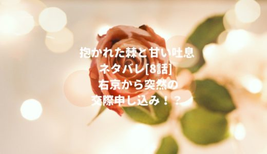 抱かれた棘と甘い吐息ネタバレ[8話]右京から突然の交際申し込み!?