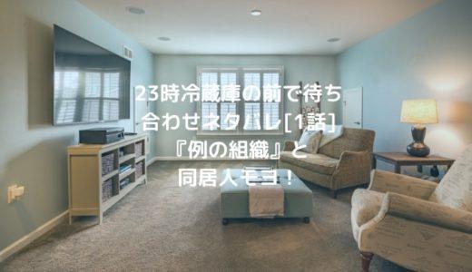 23時冷蔵庫の前で待ち合わせネタバレ[1話]『例の組織』と同居人モヨ!