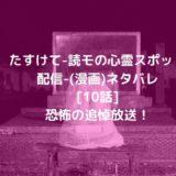 たすけて-読モの心霊スポット配信-(漫画)ネタバレ[10話]恐怖の追悼放送!