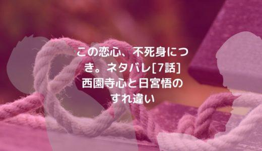 この恋心、不死身につき。ネタバレ[7話]西園寺心と日宮悟のすれ違い