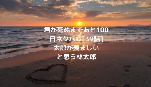 君が死ぬまであと100日ネタバレ[39話]太郎が羨ましいと思う林太郎