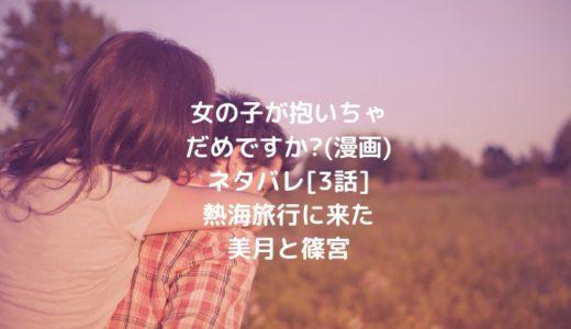 女の子が抱いちゃだめですか?(漫画)ネタバレ[3話]熱海旅行に来た美月と篠宮