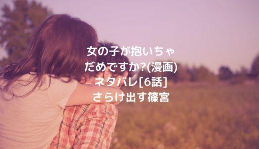 女の子が抱いちゃだめですか?(漫画)ネタバレ[6話]さらけ出す篠宮