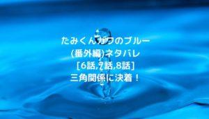 たみくんガワのブルー(番外編)ネタバレ[6話,7話,8話]三角関係に決着!