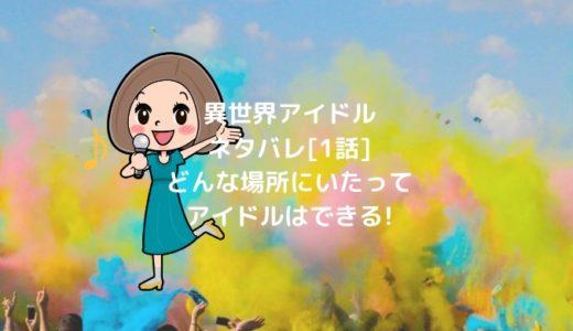 異世界アイドルネタバレ[1話]どんな場所にいたってアイドルはできる!