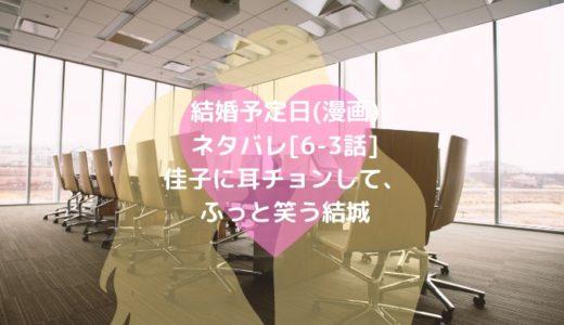 結婚予定日(漫画)ネタバレ[6-3話]佳子に耳チョンして、ふっと笑う結城