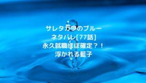 サレタガワのブルーネタバレ[77話]永久就職ほぼ確定?!浮かれる藍子