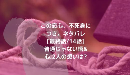 この恋心、不死身につき。ネタバレ[最終話/14話]普通じゃない悟&心,2人の想いは?