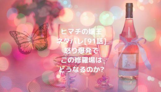 ヒマチの嬢王ネタバレ[91話]怒り爆発でこの修羅場はどうなるのか?