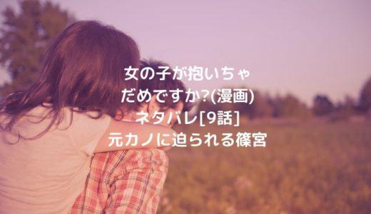 女の子が抱いちゃだめですか?ネタバレ[9話]元カノに迫られる篠宮
