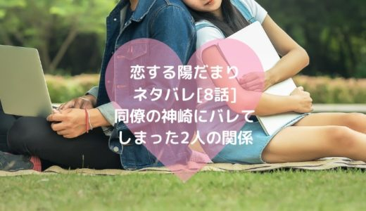 恋する陽だまりネタバレ[8話]同僚の神崎にバレてしまった2人の関係