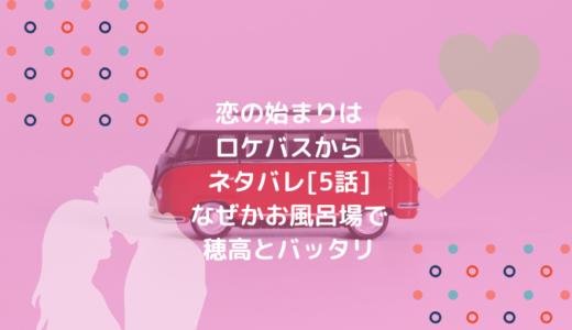 恋の始まりはロケバスからネタバレ[5話]なぜかお風呂場で穂高とバッタリ