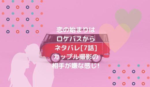 恋の始まりはロケバスからネタバレ[7話]カップル撮影の相手が嫌な感じ!