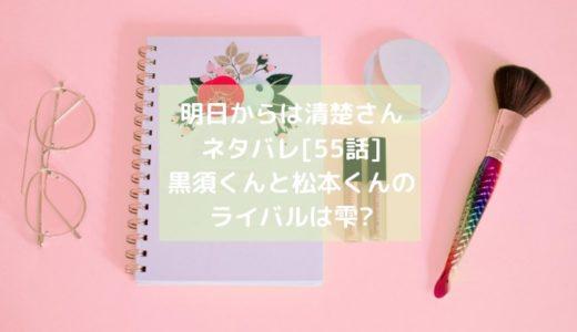 明日からは清楚さんネタバレ[55話]黒須くんと松本くんのライバルは雫?