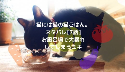 猫には猫の猫ごはん。ネタバレ[7話]お風呂場で大暴れしてしまうユキ