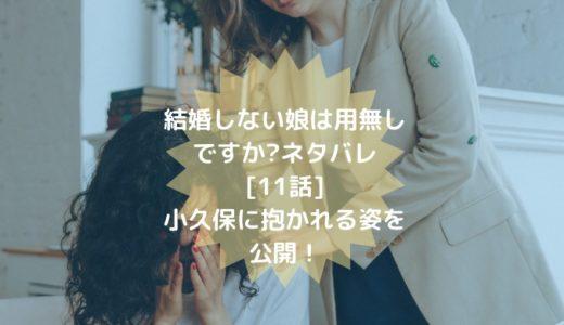 結婚しない娘は用無しですか?ネタバレ[11話]小久保に抱かれる姿を公開!