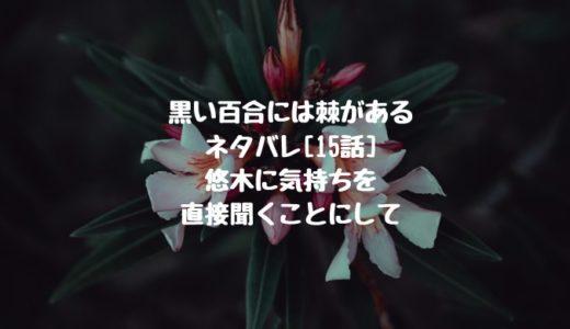 黒い百合には棘があるネタバレ[15話]悠木に気持ちを直接聞くことにして