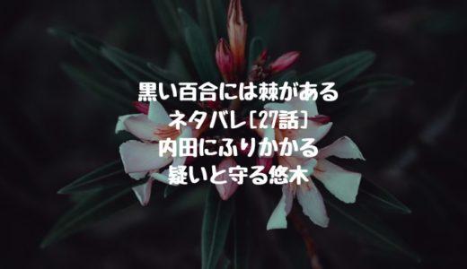 黒い百合には棘があるネタバレ[27話]内田にふりかかる疑いと守る悠木