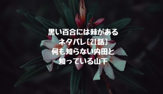 黒い百合には棘があるネタバレ[21話]何も知らない内田と知っている山下