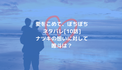 愛をこめて、ぼちぼちネタバレ[10話]ナツキの想いに対して唯斗は?
