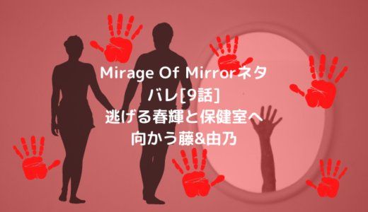 Mirage Of Mirrorネタバレ[9話]逃げる春輝と保健室へ向かう藤&由乃