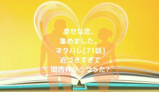 幸せな恋、集めました。ネタバレ[71話]近づきすぎて関西弁がうつった?