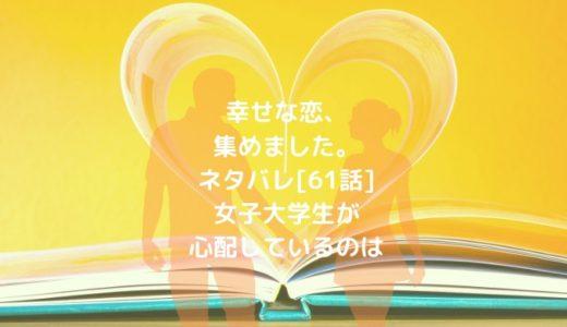 幸せな恋、集めました。ネタバレ[61話]女子大学生が心配しているのは