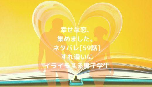 幸せな恋、集めました。ネタバレ[59話]すれ違いにイライラする男子学生