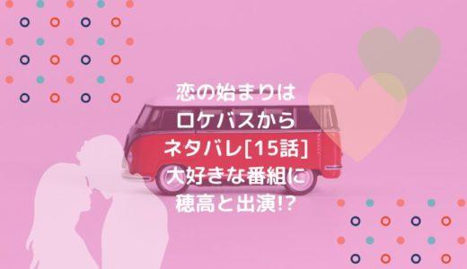 恋の始まりはロケバスからネタバレ[15話]大好きな番組に穂高と出演!?