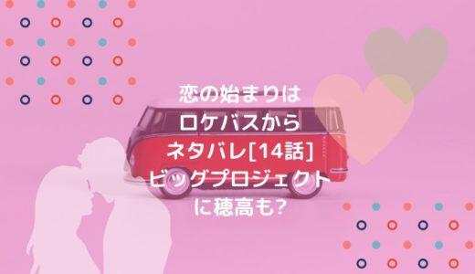 恋の始まりはロケバスからネタバレ[14話]ビッグプロジェクトに穂高も?