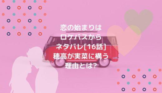 恋の始まりはロケバスからネタバレ[16話]穂高が実菜に構う理由とは?