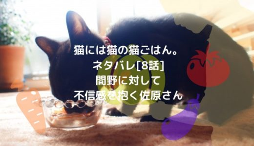 猫には猫の猫ごはん。ネタバレ[8話]間野に対して不信感を抱く佐原さん