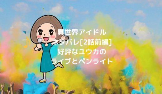 異世界アイドルネタバレ[2話前編]好評なユウカのライブとペンライト