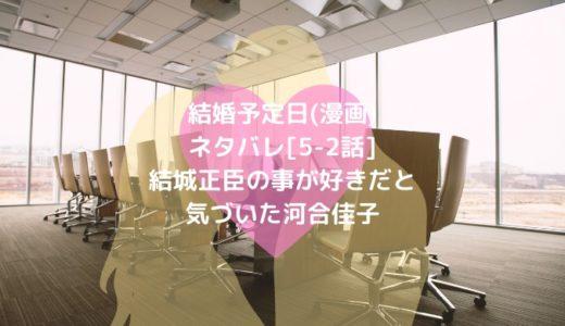 結婚予定日(漫画)ネタバレ[5-2話]結城正臣の事が好きだと気づいた河合佳子