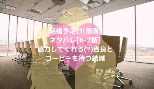 結婚予定日(漫画)ネタバレ[6-2話]協力してくれる(?)吉良とコーヒーを待つ結城