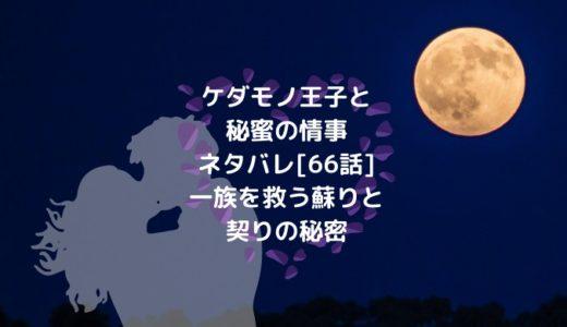 ケダモノ王子と秘蜜の情事ネタバレ[66話]一族を救う蘇りと契りの秘密