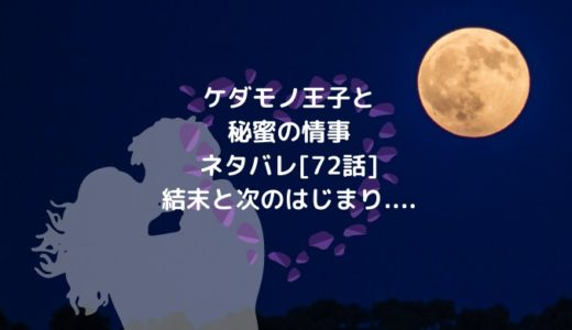 ケダモノ王子と秘蜜の情事ネタバレ[72話]結末と次のはじまり....