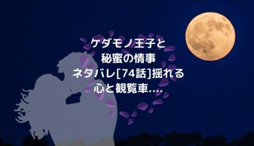 ケダモノ王子と秘蜜の情事ネタバレ[74話]揺れる心と観覧車....