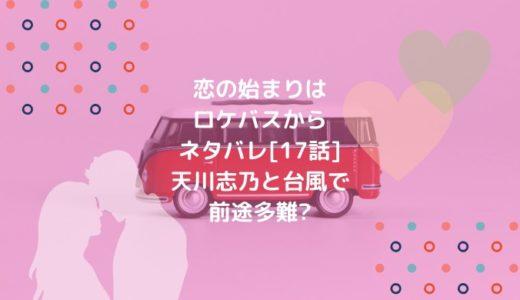 恋の始まりはロケバスからネタバレ[17話]天川志乃と台風で前途多難?