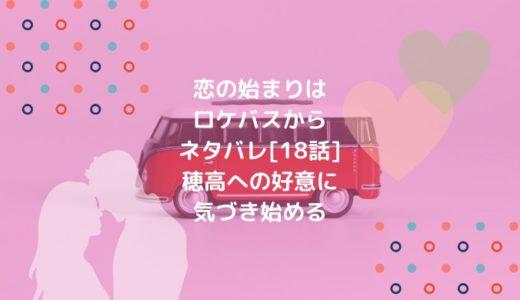 恋の始まりはロケバスからネタバレ[18話]穂高への好意に気づき始める