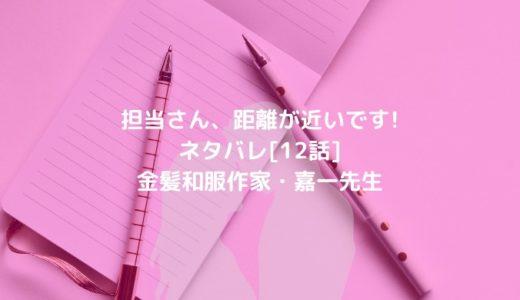 担当さん、距離が近いです!ネタバレ[12話]金髪和服作家・嘉一先生