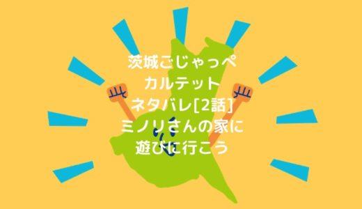茨城ごじゃっぺカルテットネタバレ[2話]ミノリさんの家に遊びに行こう
