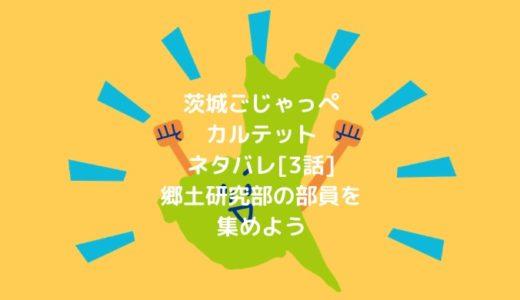 茨城ごじゃっぺカルテットネタバレ[3話]郷土研究部の部員を集めよう